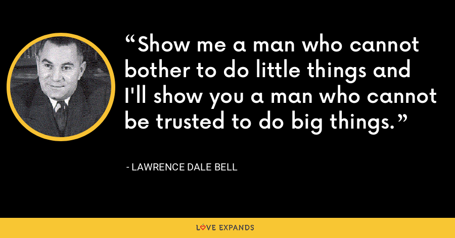 Show me a man who cannot bother to do little things and I'll show you a man who cannot be trusted to do big things. - Lawrence Dale Bell