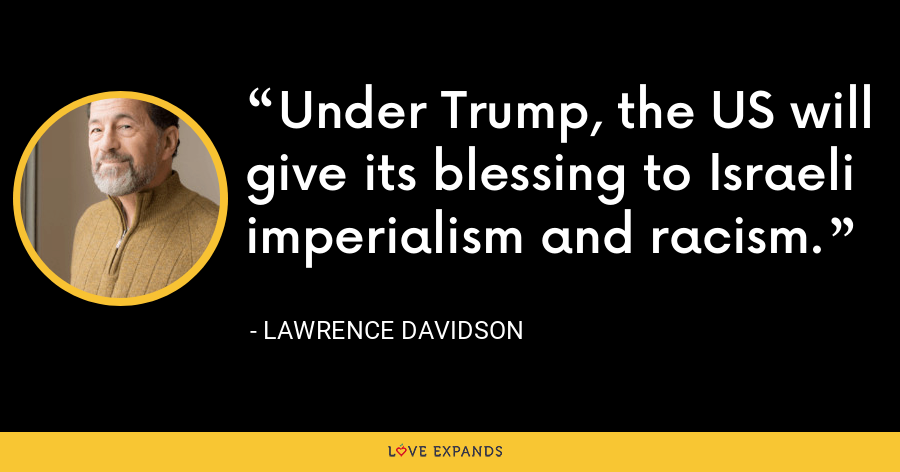 Under Trump, the US will give its blessing to Israeli imperialism and racism. - Lawrence Davidson