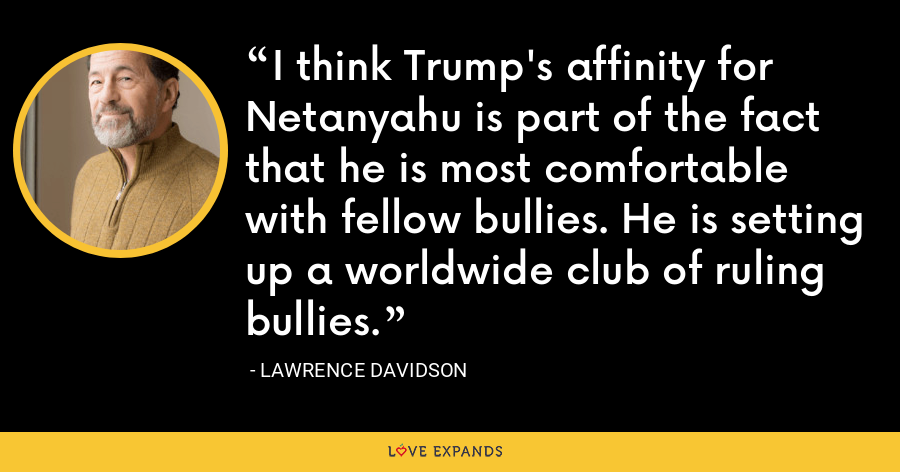 I think Trump's affinity for Netanyahu is part of the fact that he is most comfortable with fellow bullies. He is setting up a worldwide club of ruling bullies. - Lawrence Davidson
