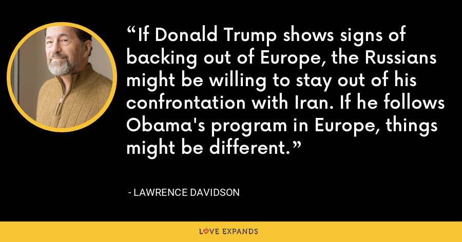 If Donald Trump shows signs of backing out of Europe, the Russians might be willing to stay out of his confrontation with Iran. If he follows Obama's program in Europe, things might be different. - Lawrence Davidson