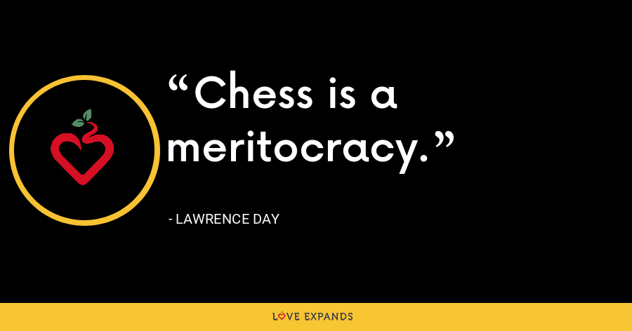 Chess is a meritocracy. - Lawrence Day