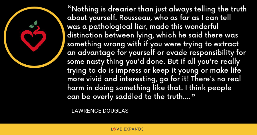 Nothing is drearier than just always telling the truth about yourself. Rousseau, who as far as I can tell was a pathological liar, made this wonderful distinction between lying, which he said there was something wrong with if you were trying to extract an advantage for yourself or evade responsibility for some nasty thing you'd done. But if all you're really trying to do is impress or keep it young or make life more vivid and interesting, go for it! There's no real harm in doing something like that. I think people can be overly saddled to the truth. - Lawrence Douglas