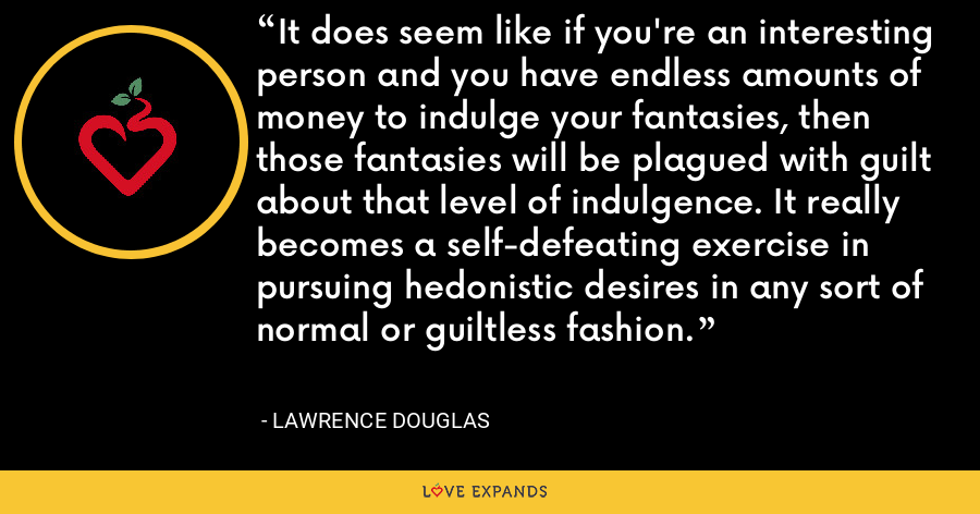 It does seem like if you're an interesting person and you have endless amounts of money to indulge your fantasies, then those fantasies will be plagued with guilt about that level of indulgence. It really becomes a self-defeating exercise in pursuing hedonistic desires in any sort of normal or guiltless fashion. - Lawrence Douglas