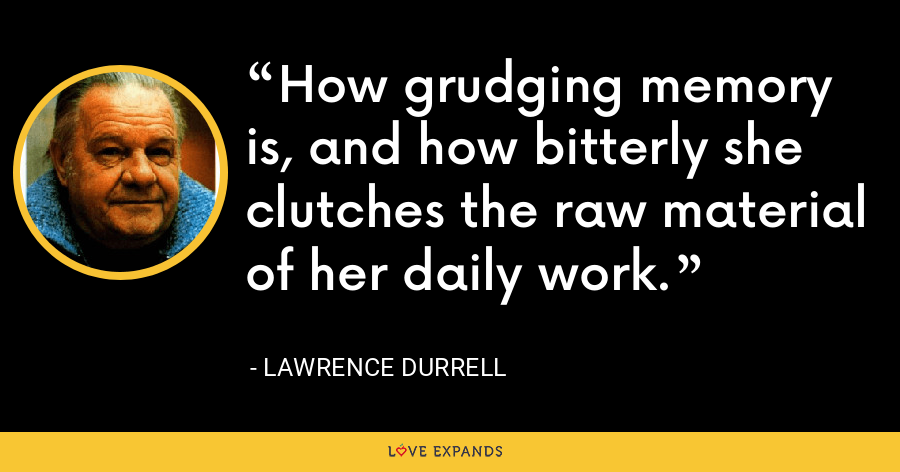 How grudging memory is, and how bitterly she clutches the raw material of her daily work. - Lawrence Durrell
