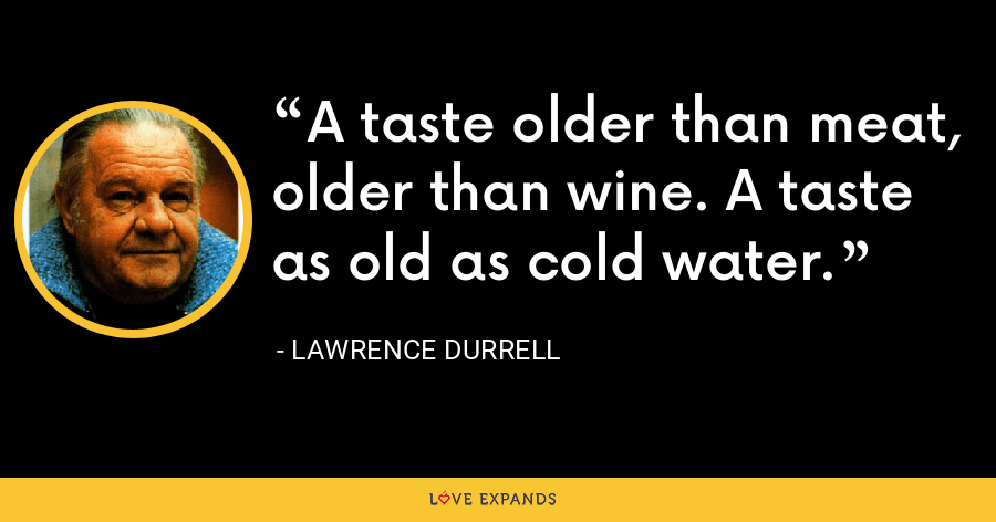 A taste older than meat, older than wine. A taste as old as cold water. - Lawrence Durrell