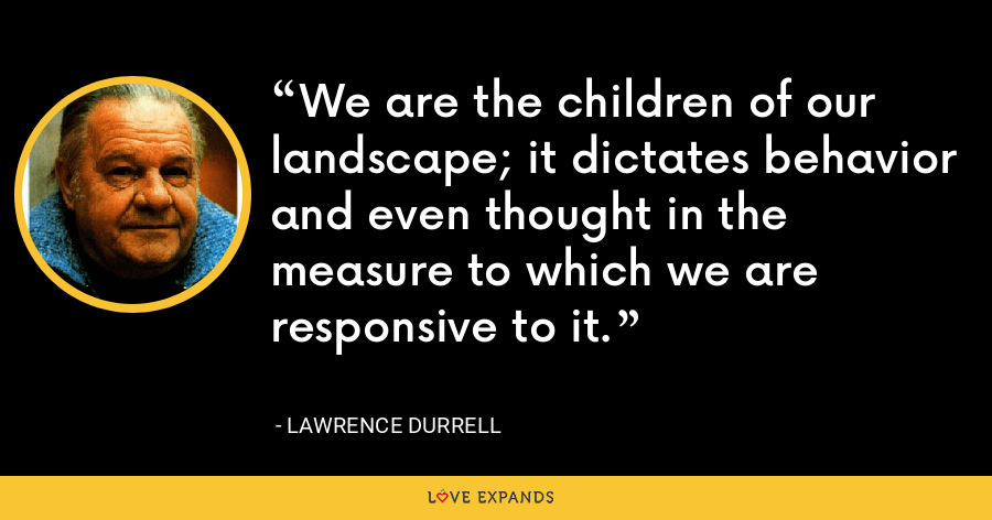 We are the children of our landscape; it dictates behavior and even thought in the measure to which we are responsive to it. - Lawrence Durrell