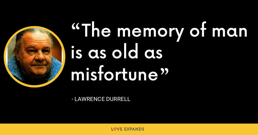 The memory of man is as old as misfortune - Lawrence Durrell