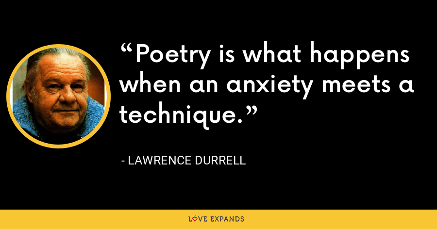 Poetry is what happens when an anxiety meets a technique. - Lawrence Durrell
