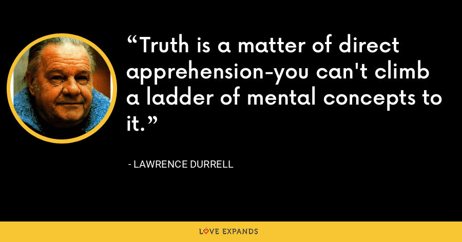 Truth is a matter of direct apprehension-you can't climb a ladder of mental concepts to it. - Lawrence Durrell