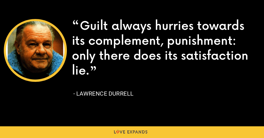 Guilt always hurries towards its complement, punishment: only there does its satisfaction lie. - Lawrence Durrell