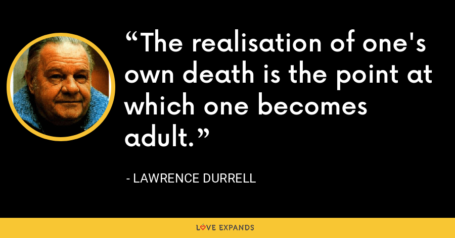 The realisation of one's own death is the point at which one becomes adult. - Lawrence Durrell