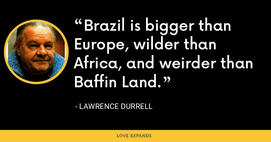 Brazil is bigger than Europe, wilder than Africa, and weirder than Baffin Land. - Lawrence Durrell