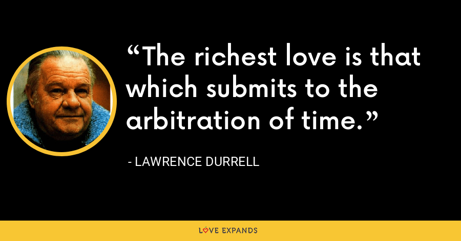 The richest love is that which submits to the arbitration of time. - Lawrence Durrell