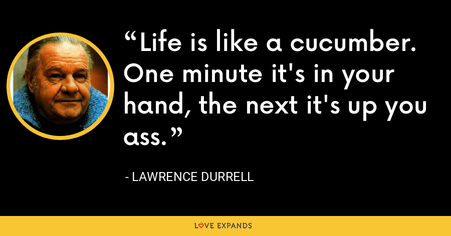 Life is like a cucumber. One minute it's in your hand, the next it's up you ass. - Lawrence Durrell