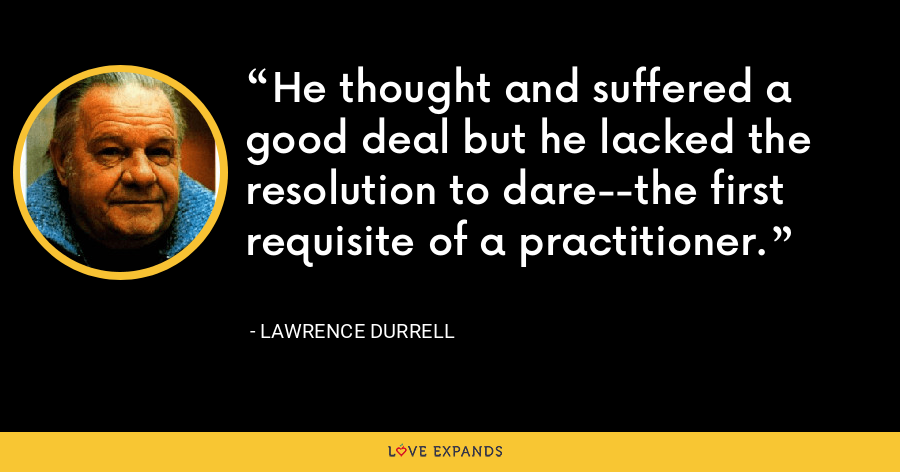 He thought and suffered a good deal but he lacked the resolution to dare--the first requisite of a practitioner. - Lawrence Durrell