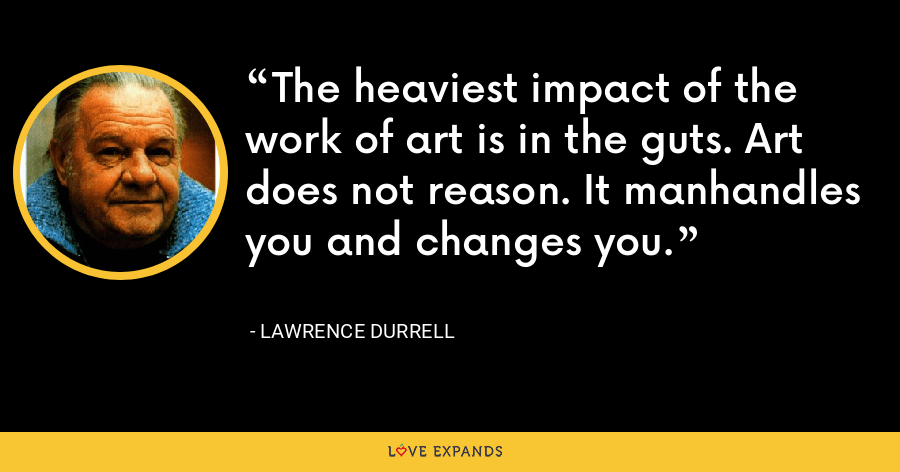 The heaviest impact of the work of art is in the guts. Art does not reason. It manhandles you and changes you. - Lawrence Durrell