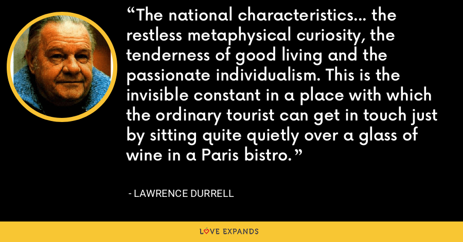 The national characteristics... the restless metaphysical curiosity, the tenderness of good living and the passionate individualism. This is the invisible constant in a place with which the ordinary tourist can get in touch just by sitting quite quietly over a glass of wine in a Paris bistro. - Lawrence Durrell