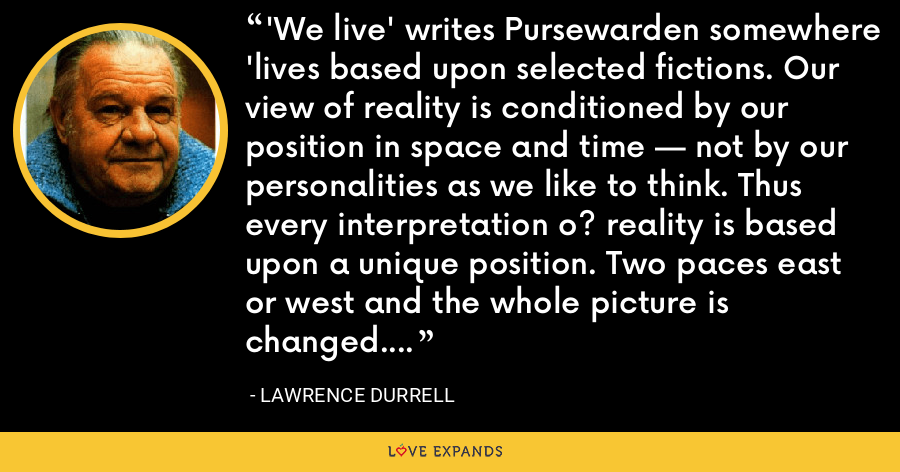 'We live' writes Pursewarden somewhere 'lives based upon selected fictions. Our view of reality is conditioned by our position in space and time — not by our personalities as we like to think. Thus every interpretation o? reality is based upon a unique position. Two paces east or west and the whole picture is changed. - Lawrence Durrell