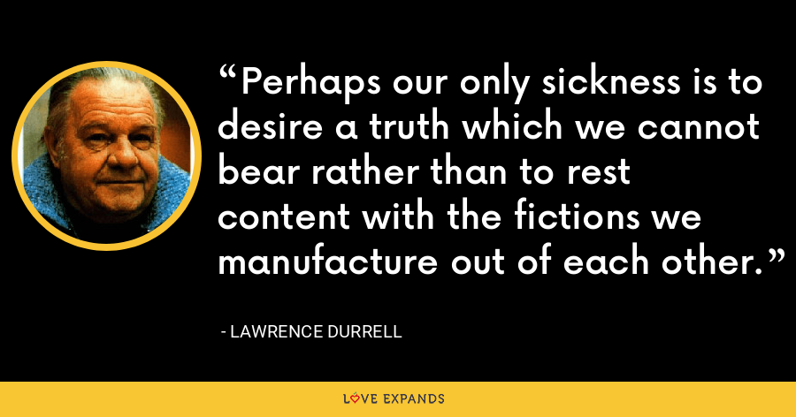 Perhaps our only sickness is to desire a truth which we cannot bear rather than to rest content with the fictions we manufacture out of each other. - Lawrence Durrell