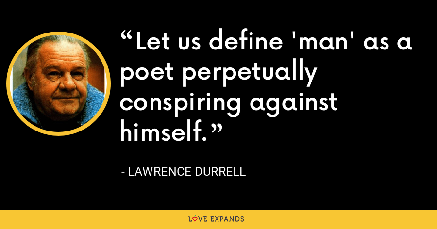 Let us define 'man' as a poet perpetually conspiring against himself. - Lawrence Durrell