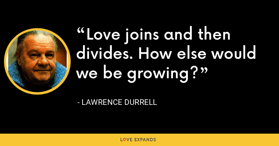 Love joins and then divides. How else would we be growing? - Lawrence Durrell