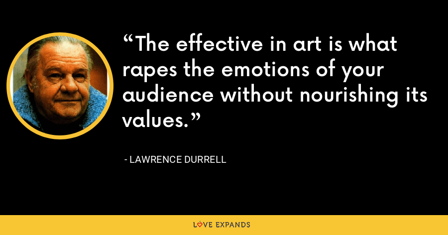 The effective in art is what rapes the emotions of your audience without nourishing its values. - Lawrence Durrell