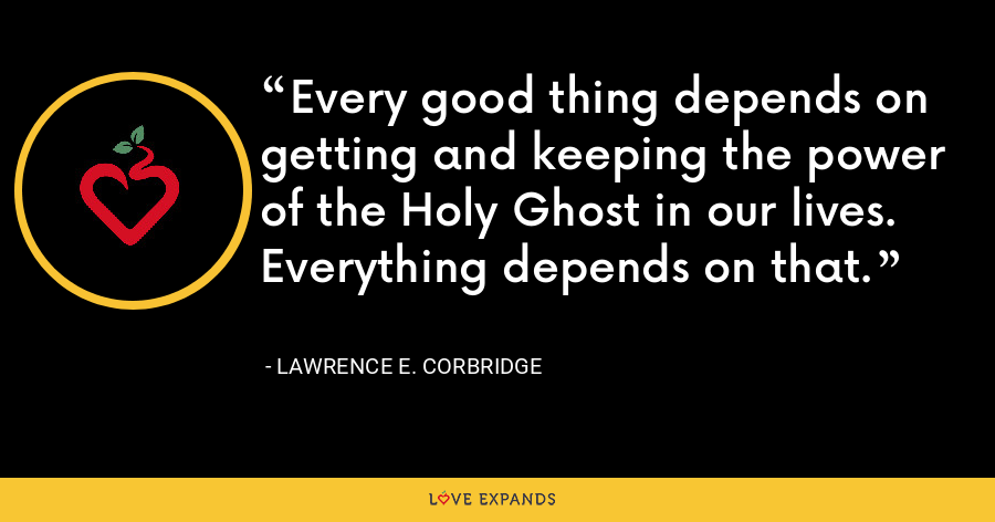 Every good thing depends on getting and keeping the power of the Holy Ghost in our lives. Everything depends on that. - Lawrence E. Corbridge