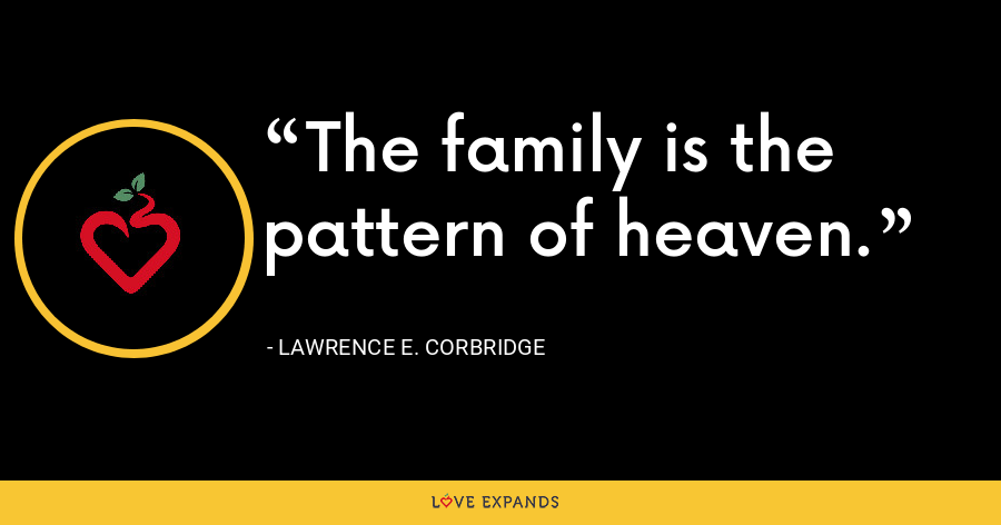 The family is the pattern of heaven. - Lawrence E. Corbridge