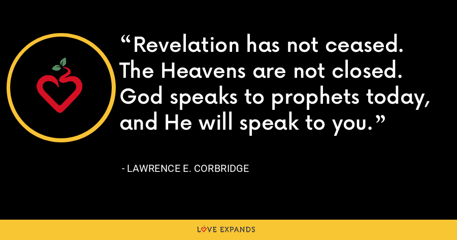 Revelation has not ceased. The Heavens are not closed. God speaks to prophets today, and He will speak to you. - Lawrence E. Corbridge