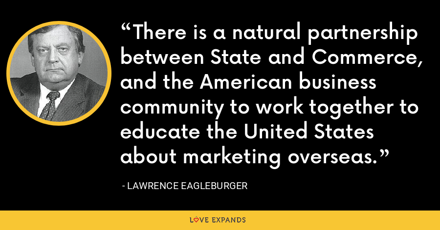 There is a natural partnership between State and Commerce, and the American business community to work together to educate the United States about marketing overseas. - Lawrence Eagleburger
