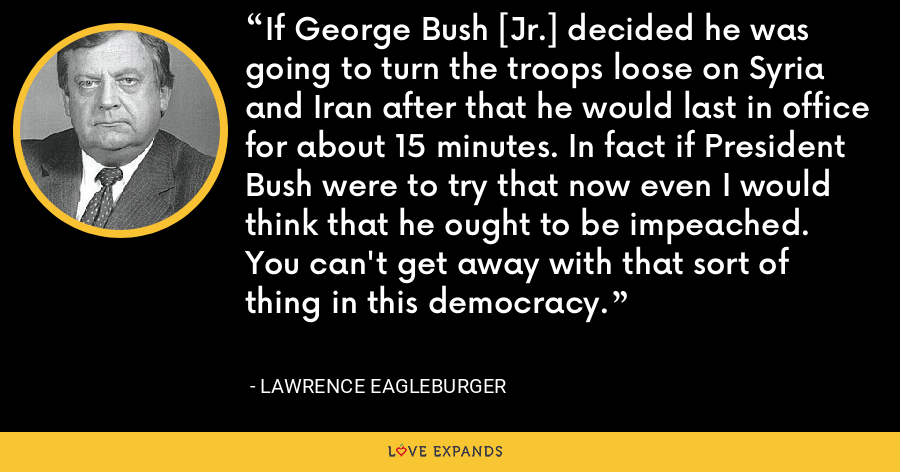 If George Bush [Jr.] decided he was going to turn the troops loose on Syria and Iran after that he would last in office for about 15 minutes. In fact if President Bush were to try that now even I would think that he ought to be impeached. You can't get away with that sort of thing in this democracy. - Lawrence Eagleburger