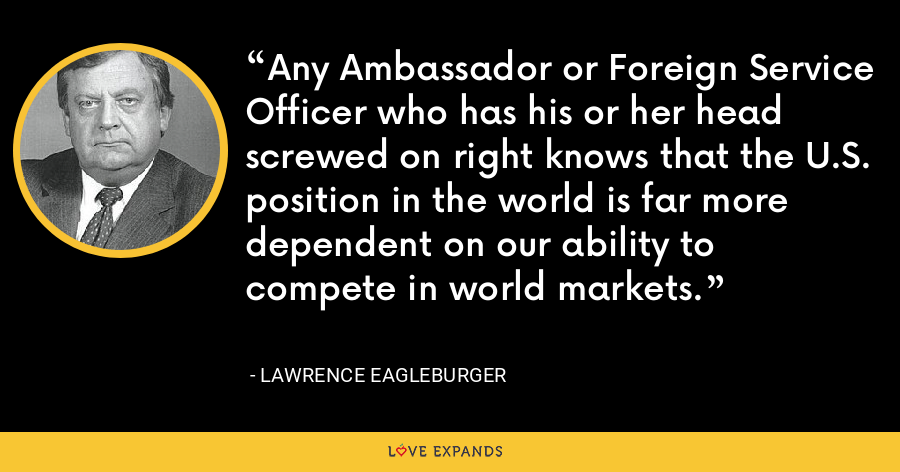 Any Ambassador or Foreign Service Officer who has his or her head screwed on right knows that the U.S. position in the world is far more dependent on our ability to compete in world markets. - Lawrence Eagleburger
