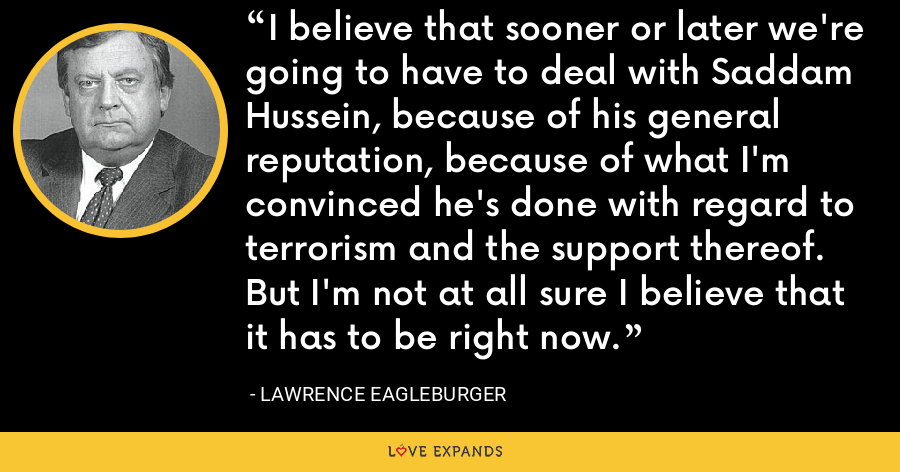 I believe that sooner or later we're going to have to deal with Saddam Hussein, because of his general reputation, because of what I'm convinced he's done with regard to terrorism and the support thereof. But I'm not at all sure I believe that it has to be right now. - Lawrence Eagleburger