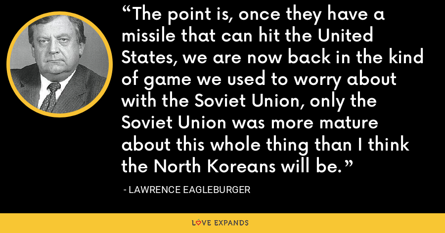 The point is, once they have a missile that can hit the United States, we are now back in the kind of game we used to worry about with the Soviet Union, only the Soviet Union was more mature about this whole thing than I think the North Koreans will be. - Lawrence Eagleburger