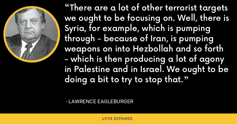 There are a lot of other terrorist targets we ought to be focusing on. Well, there is Syria, for example, which is pumping through - because of Iran, is pumping weapons on into Hezbollah and so forth - which is then producing a lot of agony in Palestine and in Israel. We ought to be doing a bit to try to stop that. - Lawrence Eagleburger