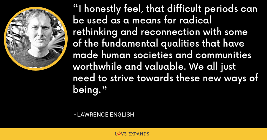 I honestly feel, that difficult periods can be used as a means for radical rethinking and reconnection with some of the fundamental qualities that have made human societies and communities worthwhile and valuable. We all just need to strive towards these new ways of being. - Lawrence English