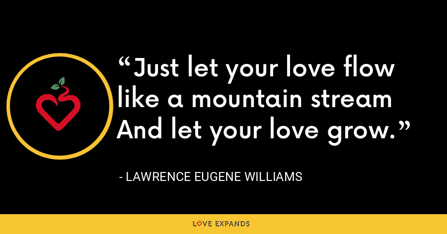 Just let your love flow like a mountain streamAnd let your love grow. - Lawrence Eugene Williams