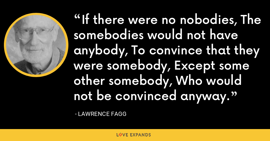 If there were no nobodies, The somebodies would not have anybody, To convince that they were somebody, Except some other somebody, Who would not be convinced anyway. - Lawrence Fagg