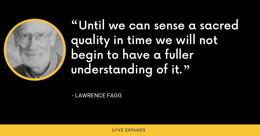 Until we can sense a sacred quality in time we will not begin to have a fuller understanding of it. - Lawrence Fagg
