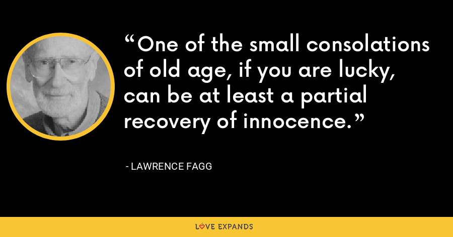 One of the small consolations of old age, if you are lucky, can be at least a partial recovery of innocence. - Lawrence Fagg