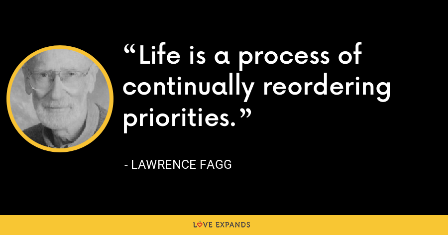 Life is a process of continually reordering priorities. - Lawrence Fagg