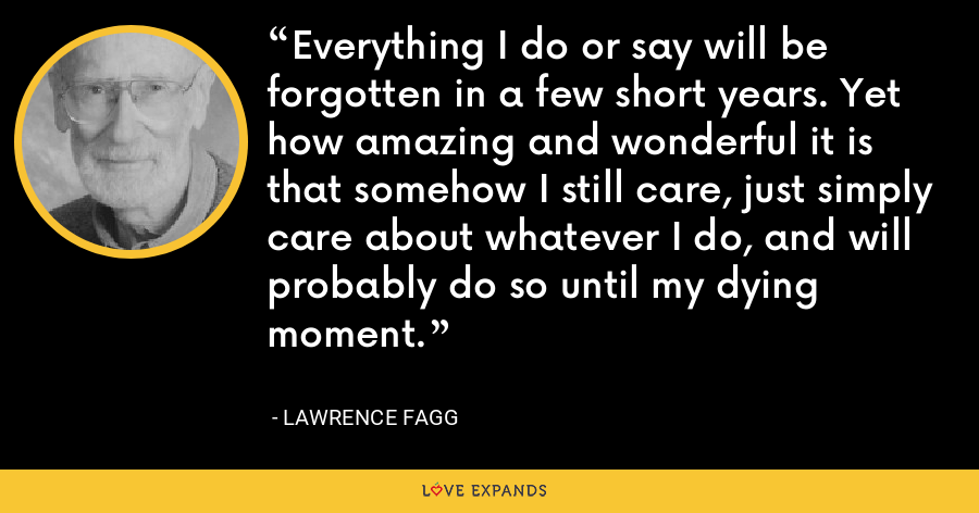 Everything I do or say will be forgotten in a few short years. Yet how amazing and wonderful it is that somehow I still care, just simply care about whatever I do, and will probably do so until my dying moment. - Lawrence Fagg