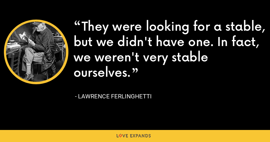 They were looking for a stable, but we didn't have one. In fact, we weren't very stable ourselves. - Lawrence Ferlinghetti