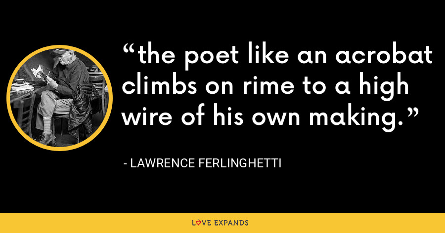 the poet like an acrobat climbs on rime to a high wire of his own making. - Lawrence Ferlinghetti