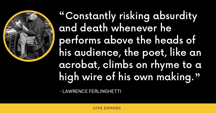 Constantly risking absurdity and death whenever he performs above the heads of his audience, the poet, like an acrobat, climbs on rhyme to a high wire of his own making. - Lawrence Ferlinghetti