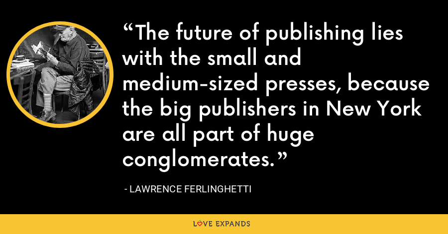 The future of publishing lies with the small and medium-sized presses, because the big publishers in New York are all part of huge conglomerates. - Lawrence Ferlinghetti