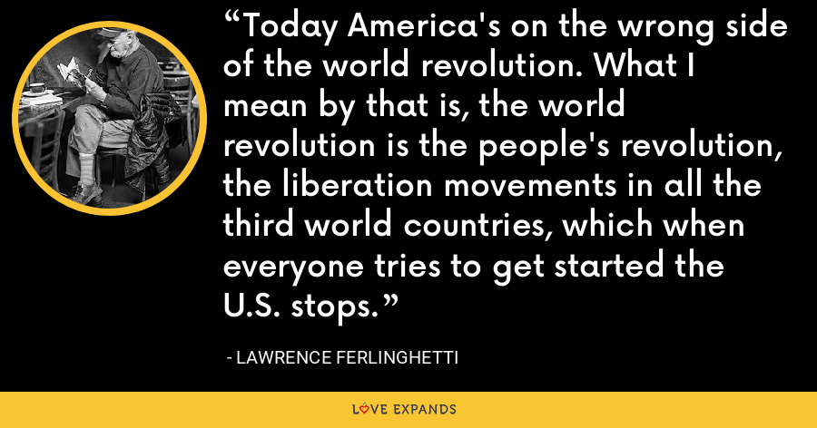 Today America's on the wrong side of the world revolution. What I mean by that is, the world revolution is the people's revolution, the liberation movements in all the third world countries, which when everyone tries to get started the U.S. stops. - Lawrence Ferlinghetti