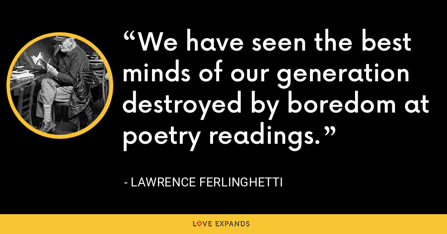 We have seen the best minds of our generation destroyed by boredom at poetry readings. - Lawrence Ferlinghetti