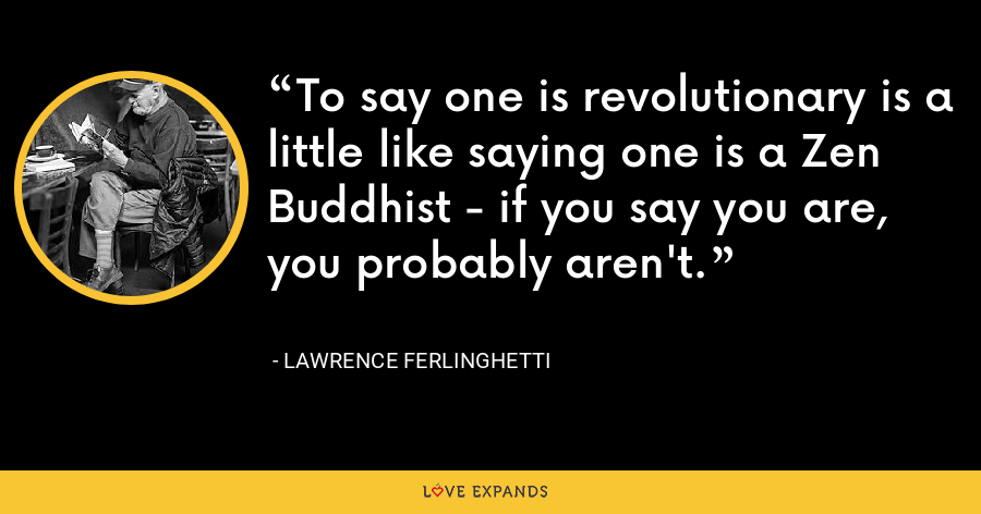 To say one is revolutionary is a little like saying one is a Zen Buddhist - if you say you are, you probably aren't. - Lawrence Ferlinghetti