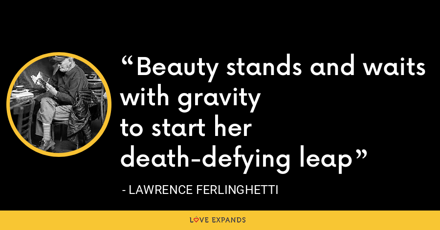 Beauty stands and waitswith gravityto start her death-defying leap - Lawrence Ferlinghetti